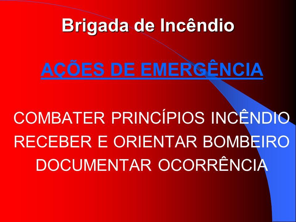 Brigada de Incêndio AÇÕES DE EMERGÊNCIA COMBATER PRINCÍPIOS INCÊNDIO RECEBER E ORIENTAR BOMBEIRO DOCUMENTAR OCORRÊNCIA