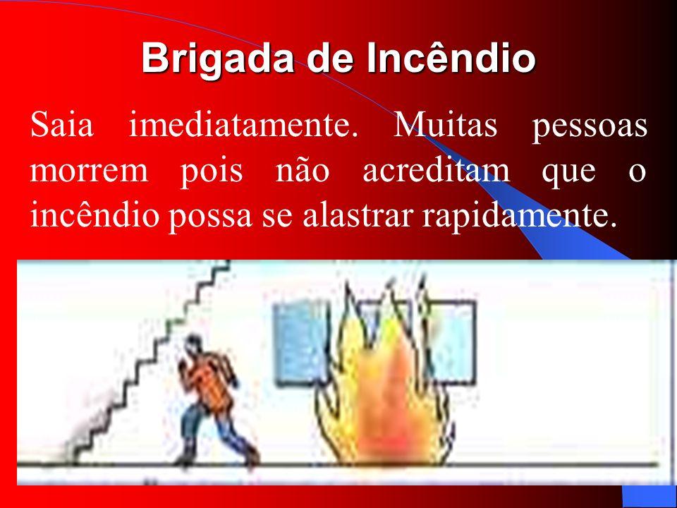 Brigada de Incêndio Saia imediatamente. Muitas pessoas morrem pois não acreditam que o incêndio possa se alastrar rapidamente.