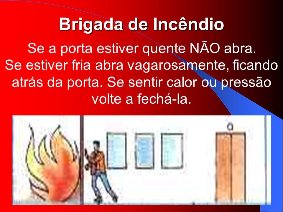 Brigada de Incêndio Se a porta estiver quente NÃO abra. Se estiver fria abra vagarosamente, ficando atrás da porta. Se sentir calor ou pressão volte a