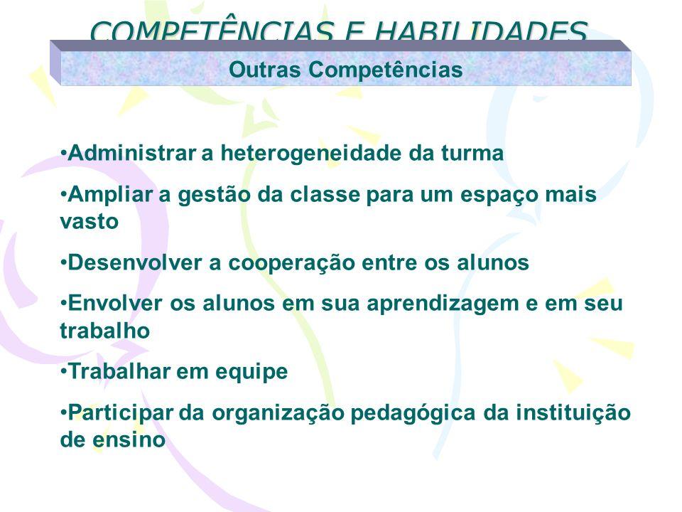 COMPETÊNCIAS E HABILIDADES Outras Competências Administrar a heterogeneidade da turma Ampliar a gestão da classe para um espaço mais vasto Desenvolver