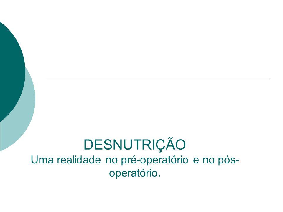 DESNUTRIÇÃO Uma realidade no pré-operatório e no pós- operatório.