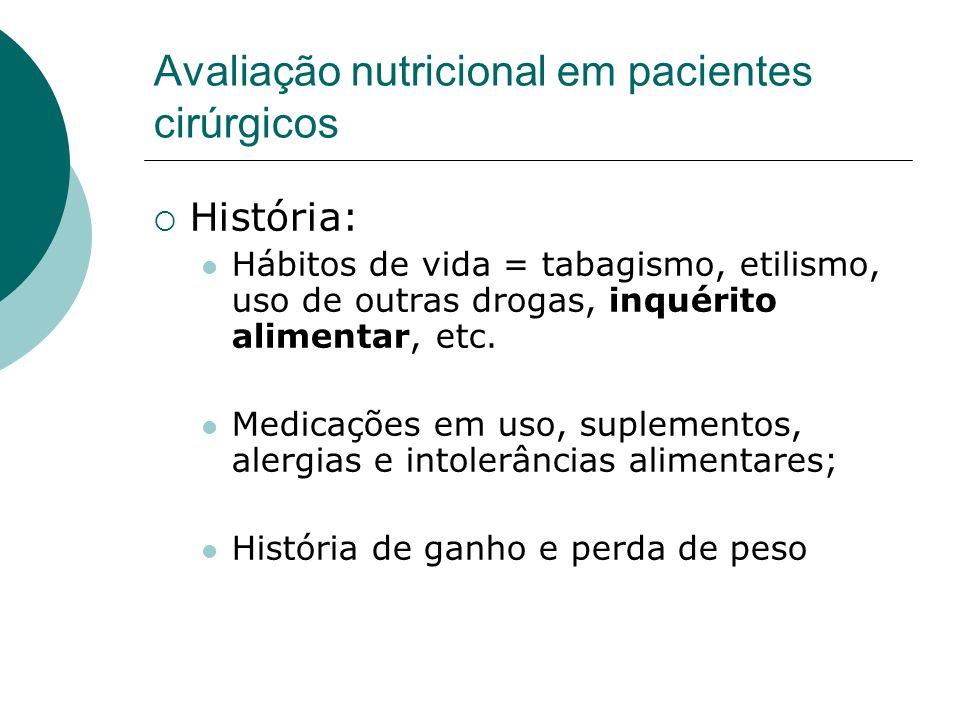 Avaliação nutricional em pacientes cirúrgicos História: Hábitos de vida = tabagismo, etilismo, uso de outras drogas, inquérito alimentar, etc. Medicaç