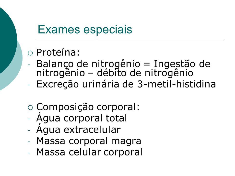 Exames especiais Proteína: - Balanço de nitrogênio = Ingestão de nitrogênio – débito de nitrogênio - Excreção urinária de 3-metil-histidina Composição