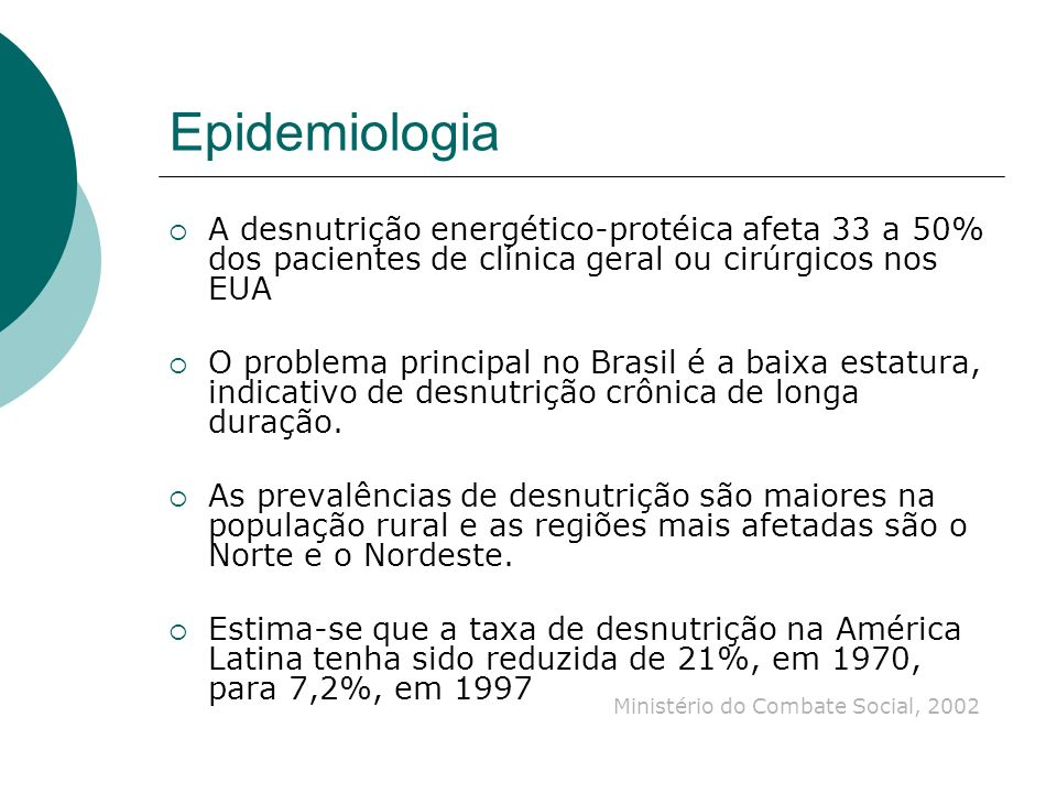 Epidemiologia A desnutrição energético-protéica afeta 33 a 50% dos pacientes de clínica geral ou cirúrgicos nos EUA O problema principal no Brasil é a