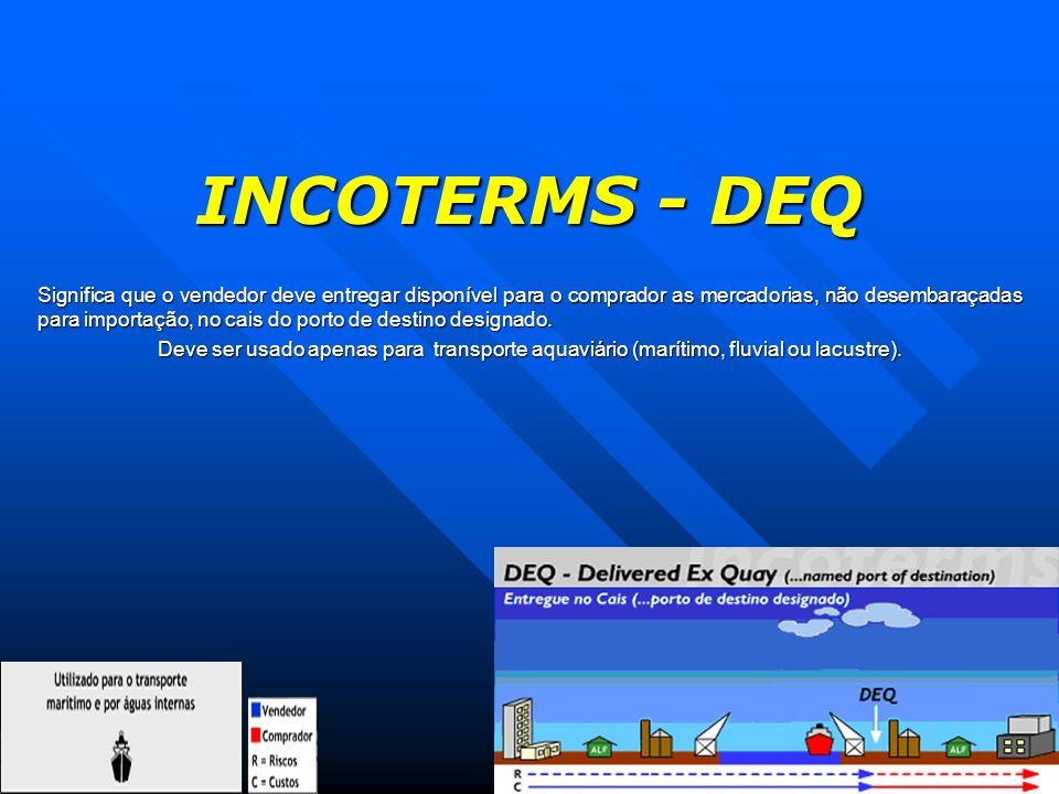 INCOTERMS - DEQ Significa que o vendedor deve entregar disponível para o comprador as mercadorias, não desembaraçadas para importação, no cais do port