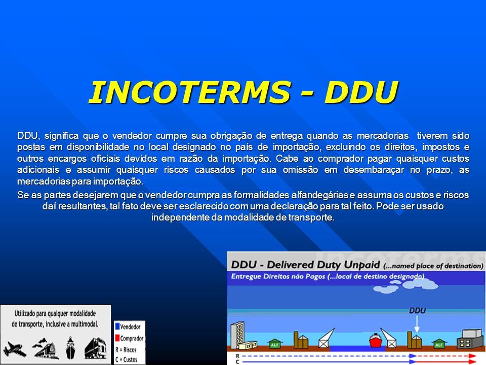 INCOTERMS - DDU DDU, significa que o vendedor cumpre sua obrigação de entrega quando as mercadorias tiverem sido postas em disponibilidade no local de
