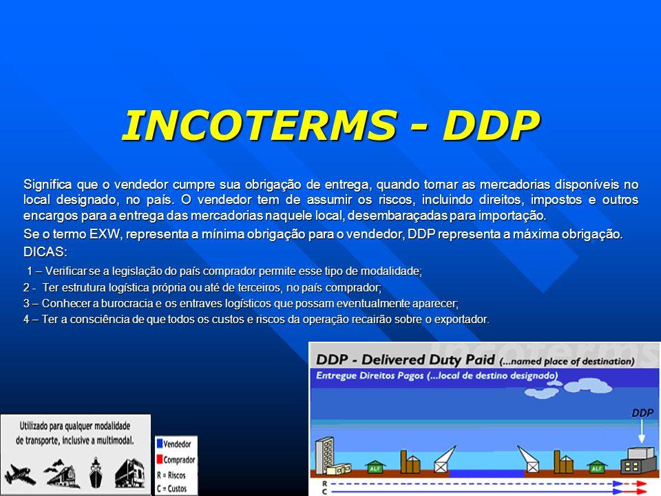 INCOTERMS - DDP Significa que o vendedor cumpre sua obrigação de entrega, quando tornar as mercadorias disponíveis no local designado, no país. O vend