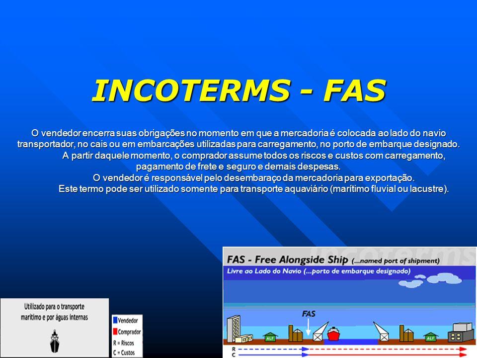 INCOTERMS - FAS O vendedor encerra suas obrigações no momento em que a mercadoria é colocada ao lado do navio transportador, no cais ou em embarcações