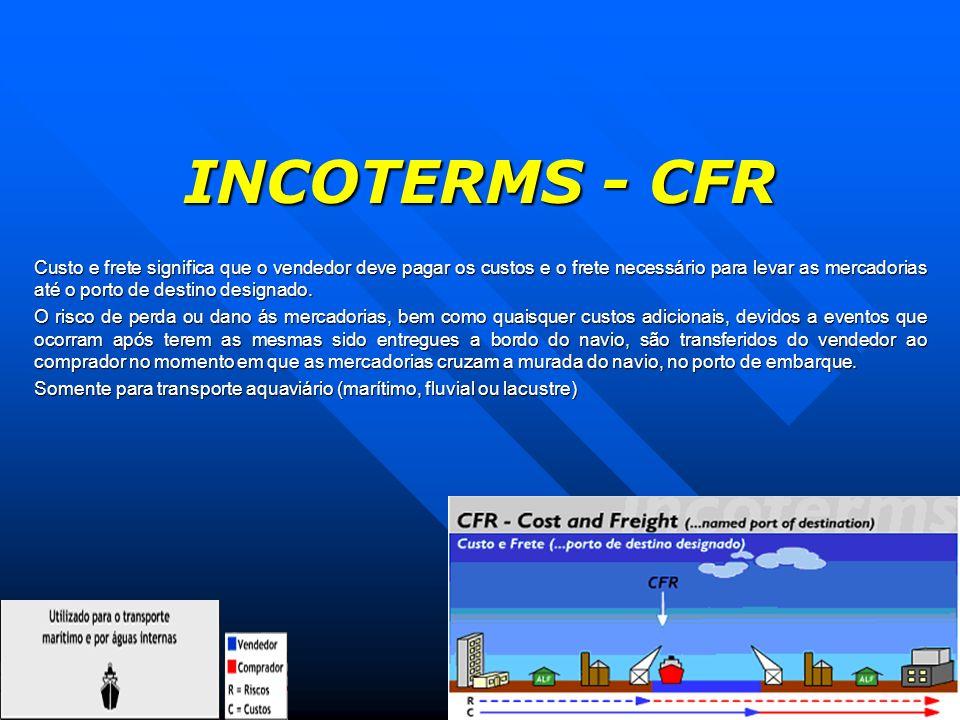 INCOTERMS - CFR Custo e frete significa que o vendedor deve pagar os custos e o frete necessário para levar as mercadorias até o porto de destino desi