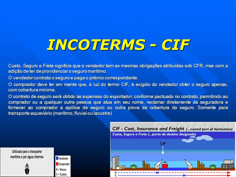 INCOTERMS - CIF Custo, Seguro e Frete significa que o vendedor tem as mesmas obrigações atribuídas sob CFR, mas com a adição de ter de providenciar o