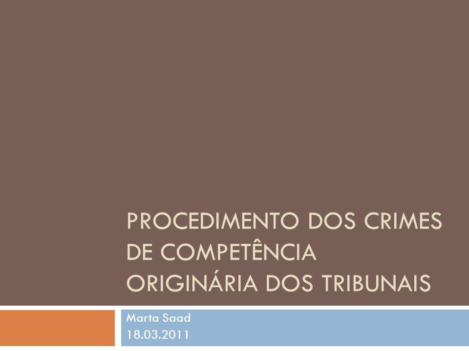 PROCEDIMENTO DOS CRIMES DE COMPETÊNCIA ORIGINÁRIA DOS TRIBUNAIS Marta Saad 18.03.2011