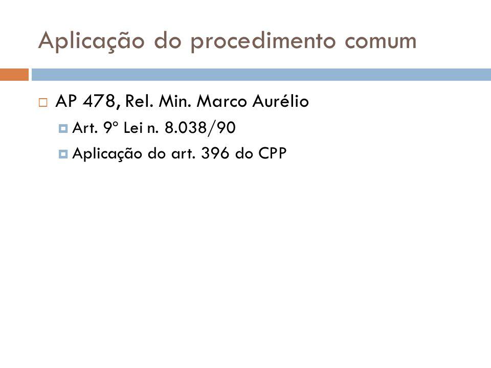 Aplicação do procedimento comum AP 478, Rel. Min. Marco Aurélio Art. 9º Lei n. 8.038/90 Aplicação do art. 396 do CPP