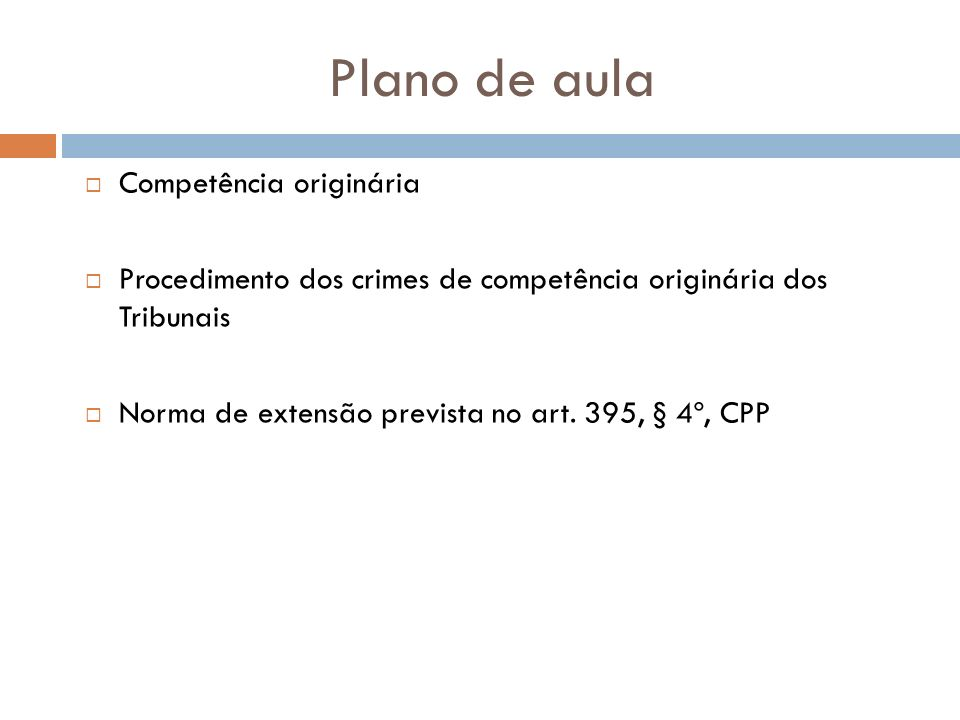 Plano de aula Competência originária Procedimento dos crimes de competência originária dos Tribunais Norma de extensão prevista no art. 395, § 4º, CPP