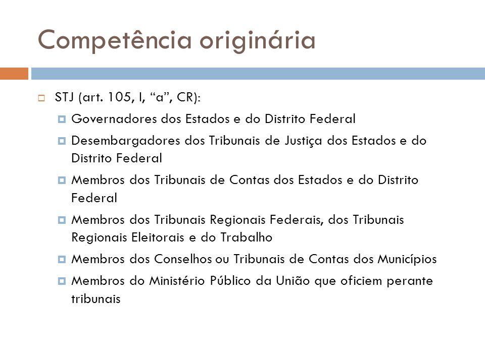 Competência originária STJ (art. 105, I, a, CR): Governadores dos Estados e do Distrito Federal Desembargadores dos Tribunais de Justiça dos Estados e