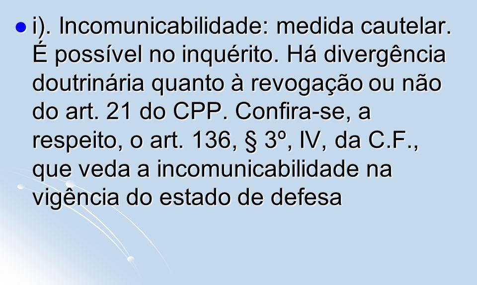i). Incomunicabilidade: medida cautelar. É possível no inquérito. Há divergência doutrinária quanto à revogação ou não do art. 21 do CPP. Confira-se,