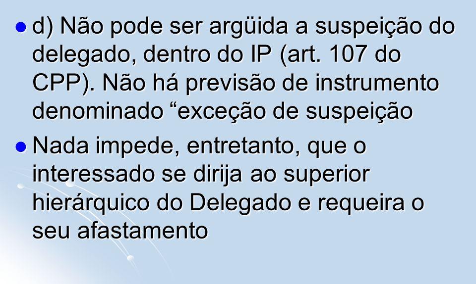 d) Não pode ser argüida a suspeição do delegado, dentro do IP (art. 107 do CPP). Não há previsão de instrumento denominado exceção de suspeição d) Não