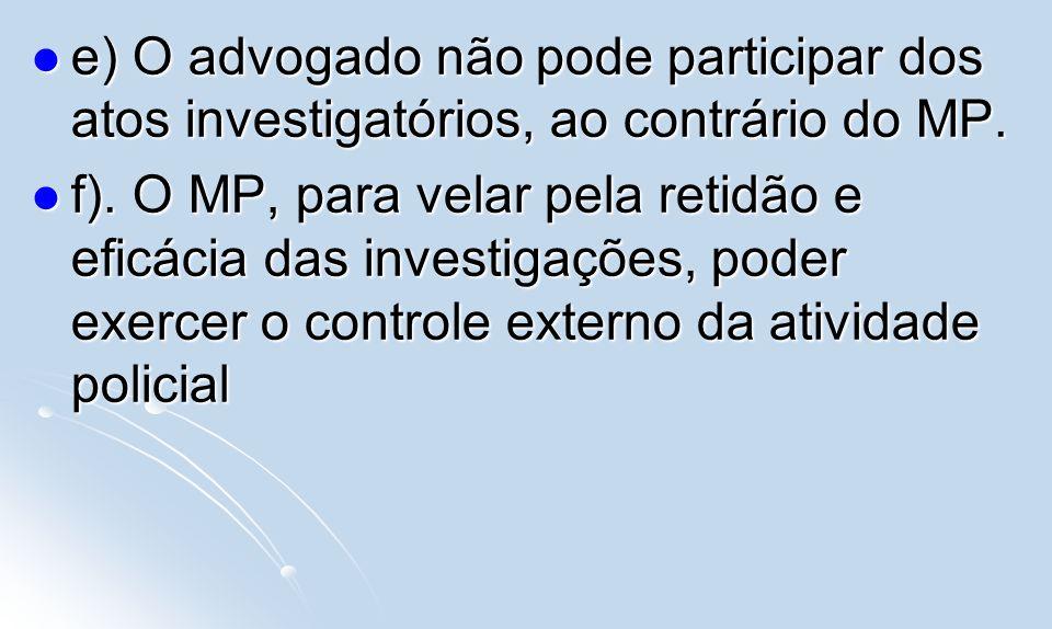 e) O advogado não pode participar dos atos investigatórios, ao contrário do MP. e) O advogado não pode participar dos atos investigatórios, ao contrár