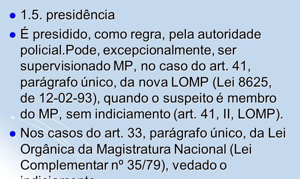 1.5. presidência 1.5. presidência É presidido, como regra, pela autoridade policial.Pode, excepcionalmente, ser supervisionado MP, no caso do art. 41,