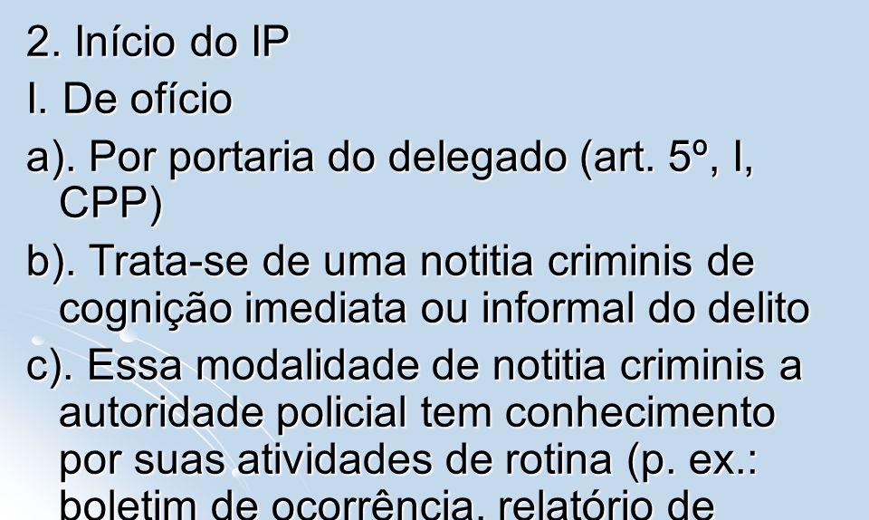 2. Início do IP I. De ofício a). Por portaria do delegado (art. 5º, I, CPP) b). Trata-se de uma notitia criminis de cognição imediata ou informal do d
