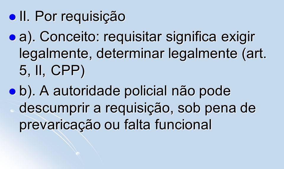 II. Por requisição II. Por requisição a). Conceito: requisitar significa exigir legalmente, determinar legalmente (art. 5, II, CPP) a). Conceito: requ