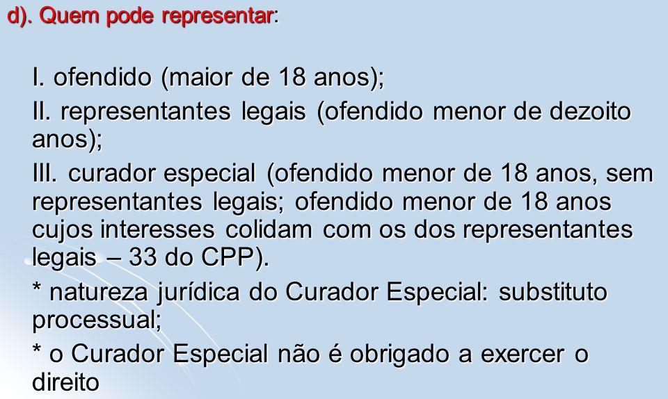 d). Quem pode representar: I. ofendido (maior de 18 anos); II. representantes legais (ofendido menor de dezoito anos); III. curador especial (ofendido