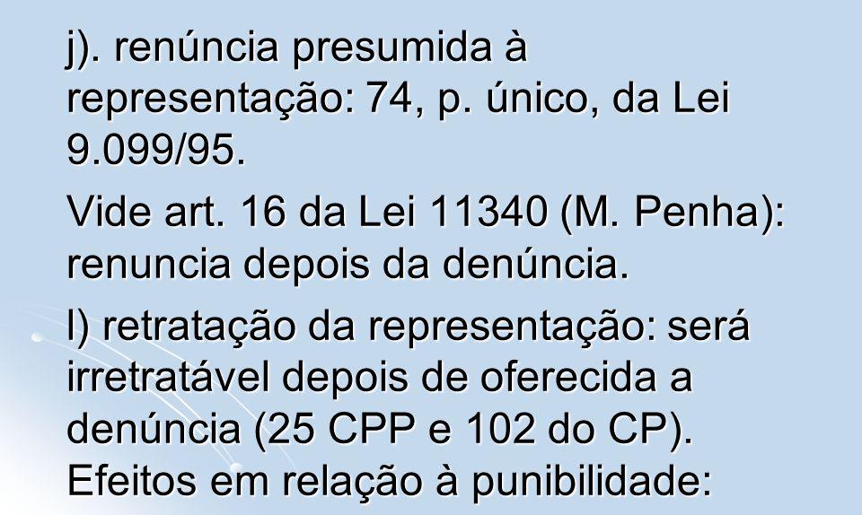 j). renúncia presumida à representação: 74, p. único, da Lei 9.099/95. Vide art. 16 da Lei 11340 (M. Penha): renuncia depois da denúncia. l) retrataçã