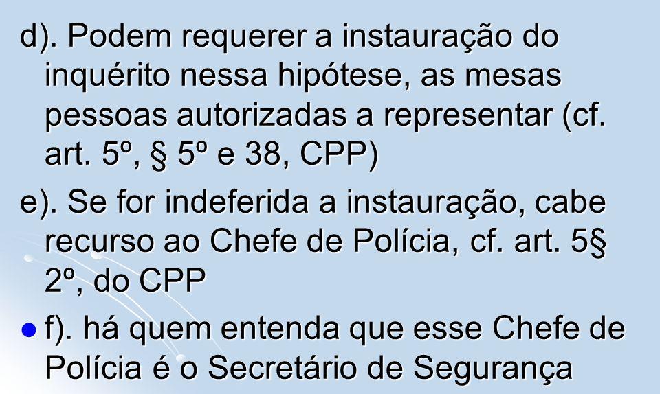 d). Podem requerer a instauração do inquérito nessa hipótese, as mesas pessoas autorizadas a representar (cf. art. 5º, § 5º e 38, CPP) e). Se for inde
