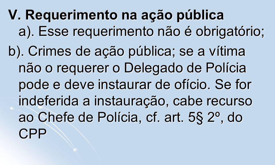 V. Requerimento na ação pública a). Esse requerimento não é obrigatório; b). Crimes de ação pública; se a vítima não o requerer o Delegado de Polícia