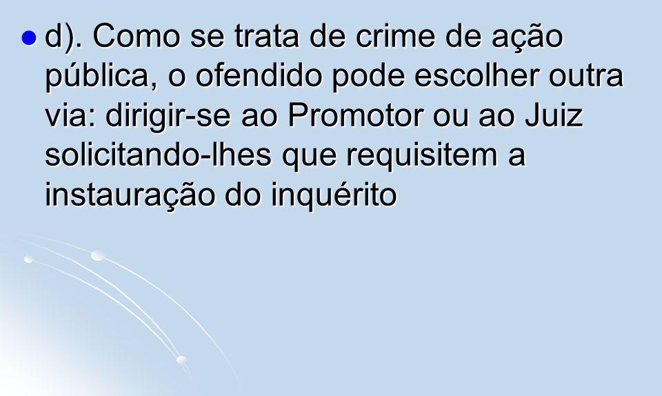 d). Como se trata de crime de ação pública, o ofendido pode escolher outra via: dirigir-se ao Promotor ou ao Juiz solicitando-lhes que requisitem a in