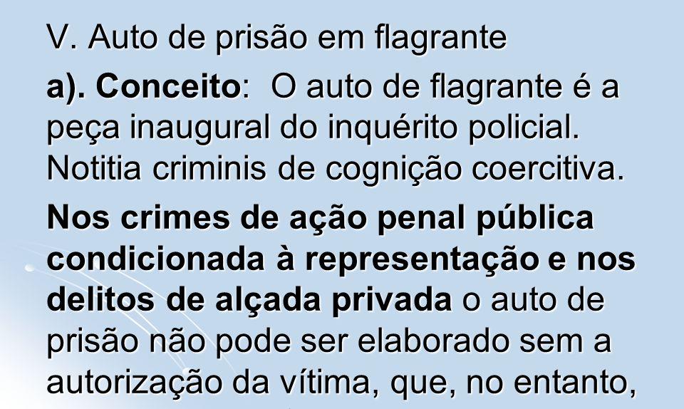 V. Auto de prisão em flagrante a). Conceito: O auto de flagrante é a peça inaugural do inquérito policial. Notitia criminis de cognição coercitiva. No
