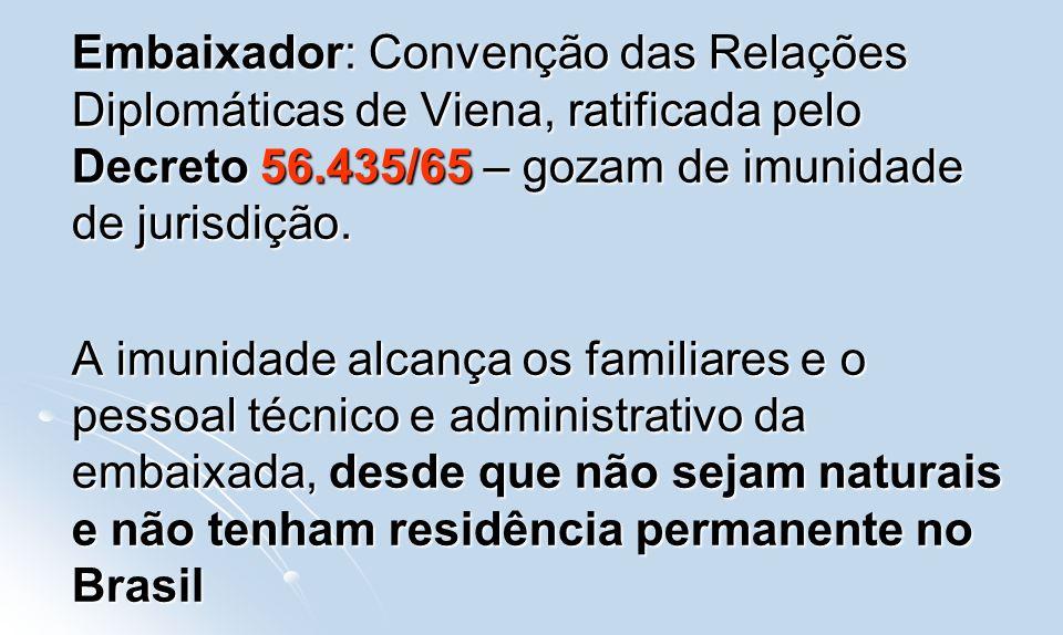 Embaixador: Convenção das Relações Diplomáticas de Viena, ratificada pelo Decreto 56.435/65 – gozam de imunidade de jurisdição. A imunidade alcança os