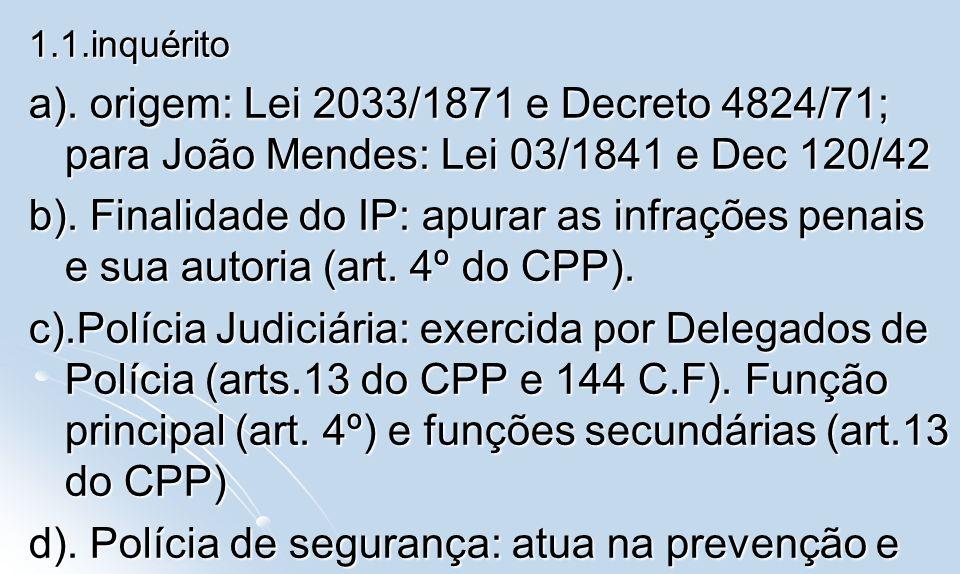 1.1.inquérito a). origem: Lei 2033/1871 e Decreto 4824/71; para João Mendes: Lei 03/1841 e Dec 120/42 b). Finalidade do IP: apurar as infrações penais