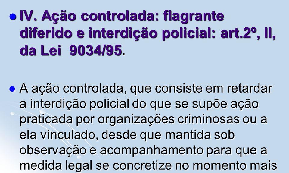 IV. Ação controlada: flagrante diferido e interdição policial: art.2º, II, da Lei 9034/95. IV. Ação controlada: flagrante diferido e interdição polici