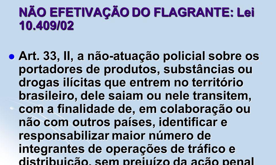 NÃO EFETIVAÇÃO DO FLAGRANTE: Lei 10.409/02 Art. 33, II, a não-atuação policial sobre os portadores de produtos, substâncias ou drogas ilícitas que ent