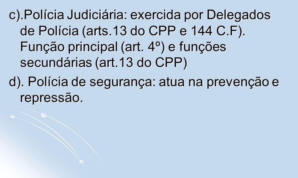 c).Polícia Judiciária: exercida por Delegados de Polícia (arts.13 do CPP e 144 C.F). Função principal (art. 4º) e funções secundárias (art.13 do CPP)