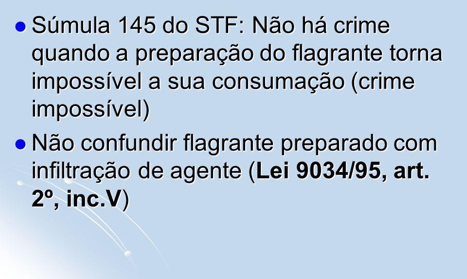 Súmula 145 do STF: Não há crime quando a preparação do flagrante torna impossível a sua consumação (crime impossível) Súmula 145 do STF: Não há crime