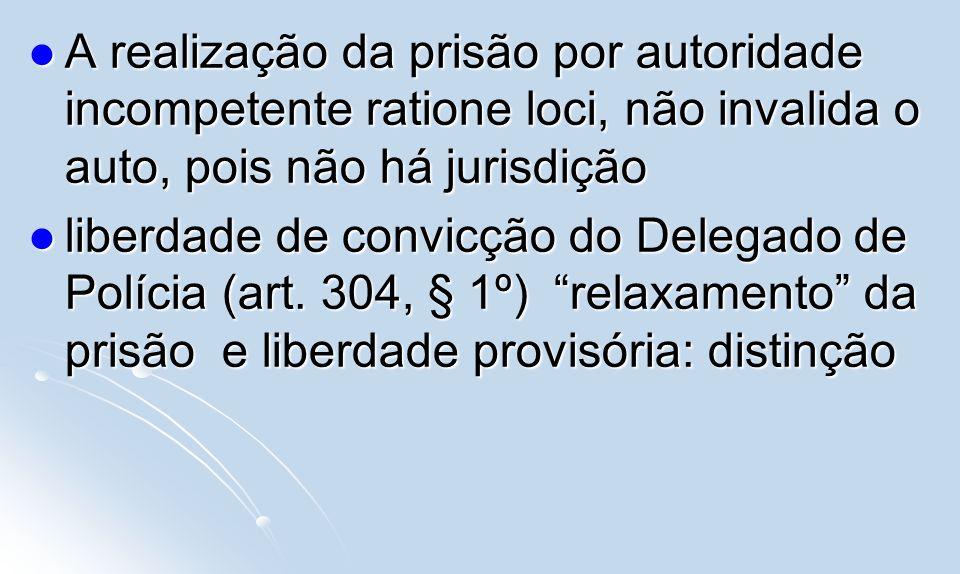 A realização da prisão por autoridade incompetente ratione loci, não invalida o auto, pois não há jurisdição A realização da prisão por autoridade inc