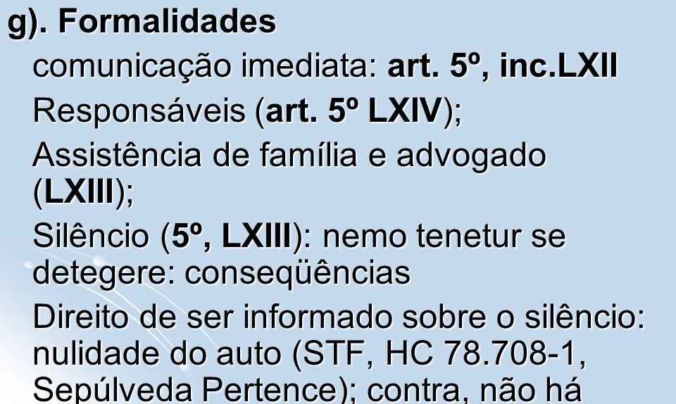 g). Formalidades comunicação imediata: art. 5º, inc.LXII Responsáveis (art. 5º LXIV); Assistência de família e advogado (LXIII); Silêncio (5º, LXIII):