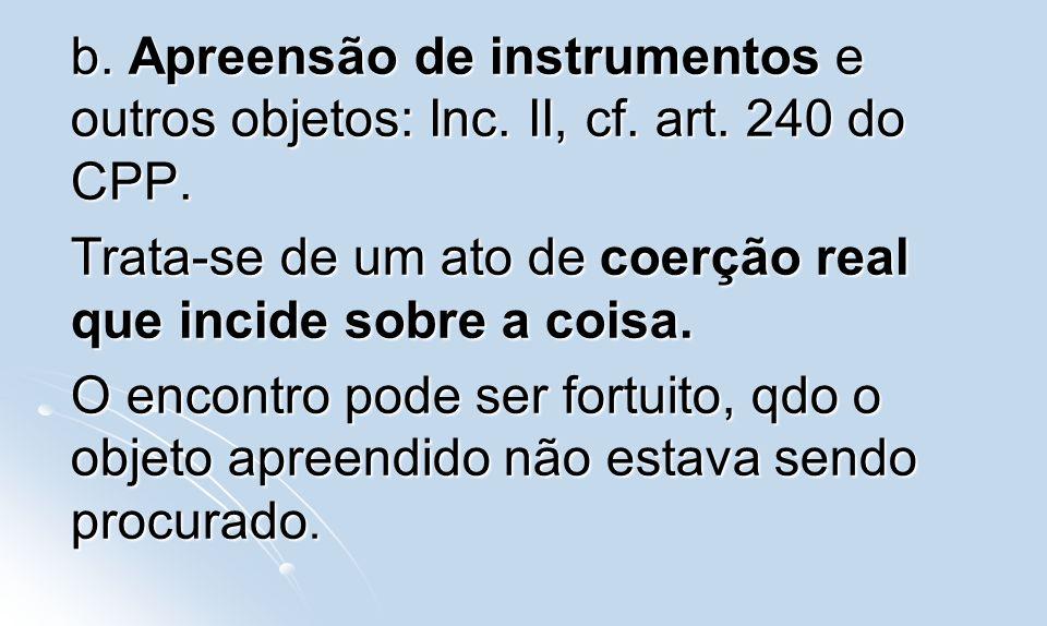b. Apreensão de instrumentos e outros objetos: Inc. II, cf. art. 240 do CPP. Trata-se de um ato de coerção real que incide sobre a coisa. O encontro p