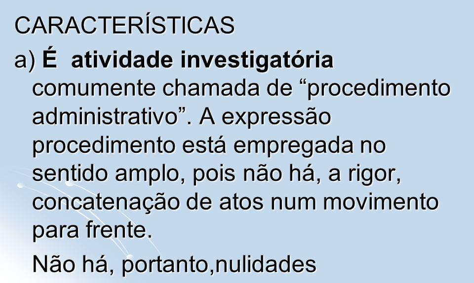 CARACTERÍSTICAS a) É atividade investigatória comumente chamada de procedimento administrativo. A expressão procedimento está empregada no sentido amp