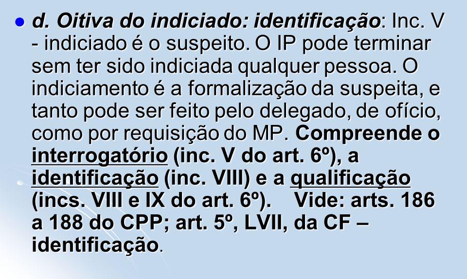 d. Oitiva do indiciado: identificação: Inc. V - indiciado é o suspeito. O IP pode terminar sem ter sido indiciada qualquer pessoa. O indiciamento é a