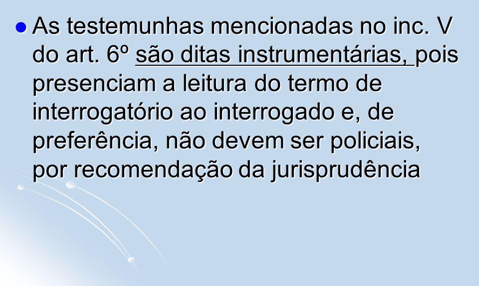 As testemunhas mencionadas no inc. V do art. 6º são ditas instrumentárias, pois presenciam a leitura do termo de interrogatório ao interrogado e, de p