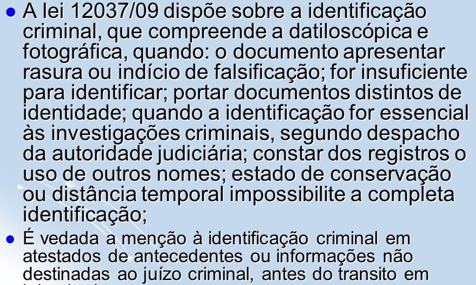 A lei 12037/09 dispõe sobre a identificação criminal, que compreende a datiloscópica e fotográfica, quando: o documento apresentar rasura ou indício d