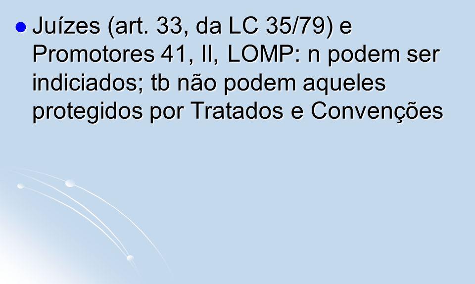 Juízes (art. 33, da LC 35/79) e Promotores 41, II, LOMP: n podem ser indiciados; tb não podem aqueles protegidos por Tratados e Convenções Juízes (art