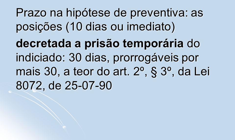Prazo na hipótese de preventiva: as posições (10 dias ou imediato) decretada a prisão temporária do indiciado: 30 dias, prorrogáveis por mais 30, a te
