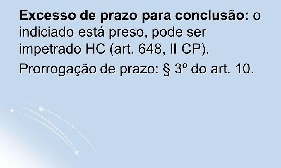 Excesso de prazo para conclusão: o indiciado está preso, pode ser impetrado HC (art. 648, II CP). Prorrogação de prazo: § 3º do art. 10.