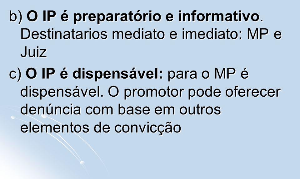 b) O IP é preparatório e informativo. Destinatarios mediato e imediato: MP e Juiz c) O IP é dispensável: para o MP é dispensável. O promotor pode ofer