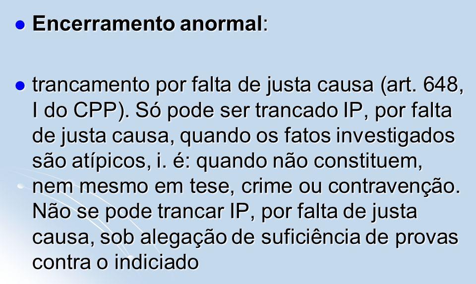 Encerramento anormal: Encerramento anormal: trancamento por falta de justa causa (art. 648, I do CPP). Só pode ser trancado IP, por falta de justa cau