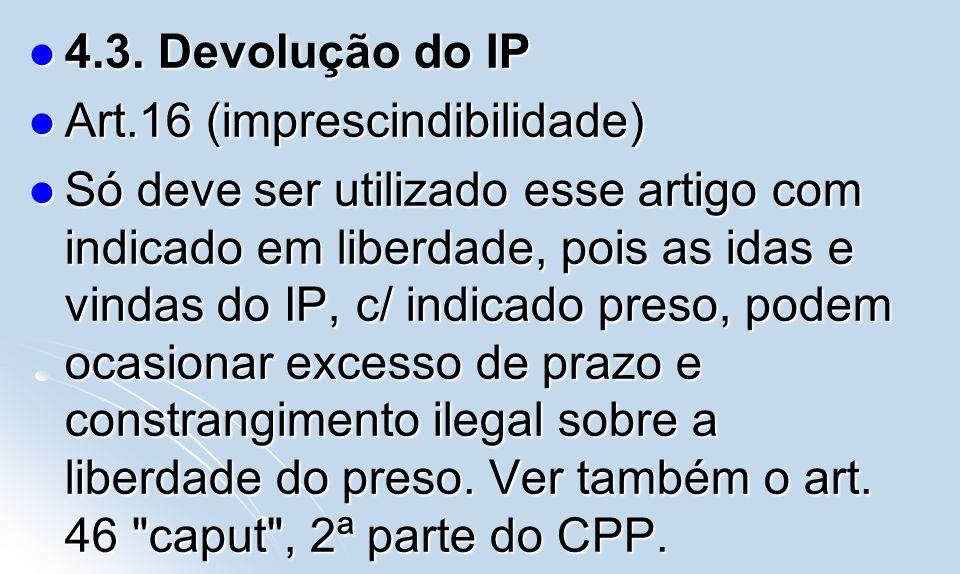 4.3. Devolução do IP 4.3. Devolução do IP Art.16 (imprescindibilidade) Art.16 (imprescindibilidade) Só deve ser utilizado esse artigo com indicado em