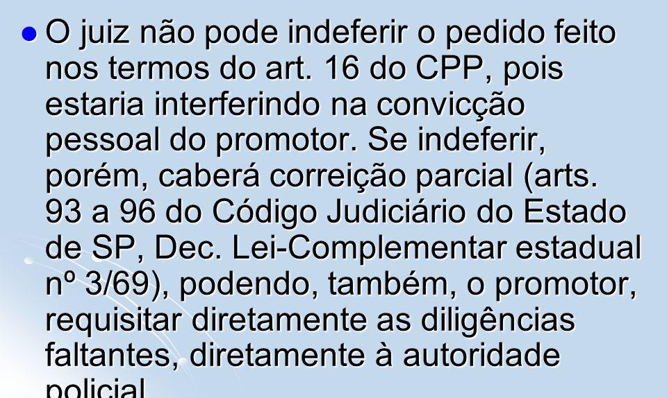 O juiz não pode indeferir o pedido feito nos termos do art. 16 do CPP, pois estaria interferindo na convicção pessoal do promotor. Se indeferir, porém